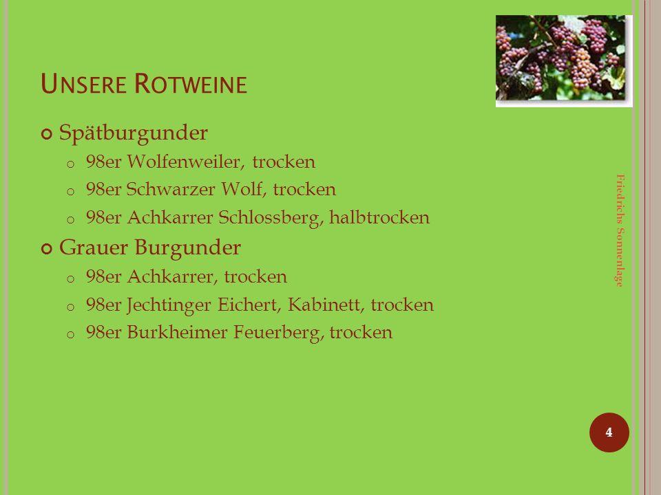 U NSERE R OTWEINE Spätburgunder o 98er Wolfenweiler, trocken o 98er Schwarzer Wolf, trocken o 98er Achkarrer Schlossberg, halbtrocken Grauer Burgunder o 98er Achkarrer, trocken o 98er Jechtinger Eichert, Kabinett, trocken o 98er Burkheimer Feuerberg, trocken 4 Friedrichs Sonnenlage