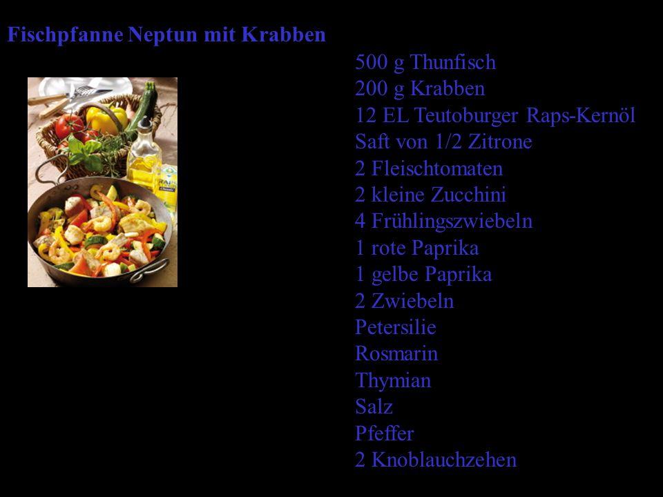 Fischpfanne Neptun mit Krabben 500 g Thunfisch 200 g Krabben 12 EL Teutoburger Raps-Kernöl Saft von 1/2 Zitrone 2 Fleischtomaten 2 kleine Zucchini 4 Frühlingszwiebeln 1 rote Paprika 1 gelbe Paprika 2 Zwiebeln Petersilie Rosmarin Thymian Salz Pfeffer 2 Knoblauchzehen