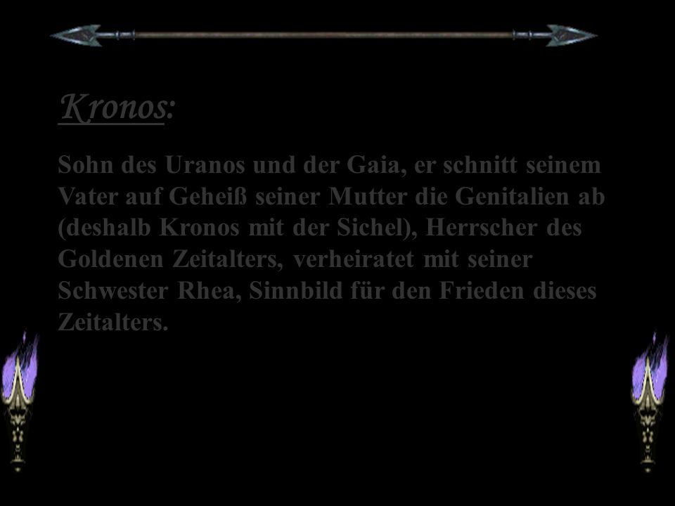 Kronos: Sohn des Uranos und der Gaia, er schnitt seinem Vater auf Geheiß seiner Mutter die Genitalien ab (deshalb Kronos mit der Sichel), Herrscher des Goldenen Zeitalters, verheiratet mit seiner Schwester Rhea, Sinnbild für den Frieden dieses Zeitalters.