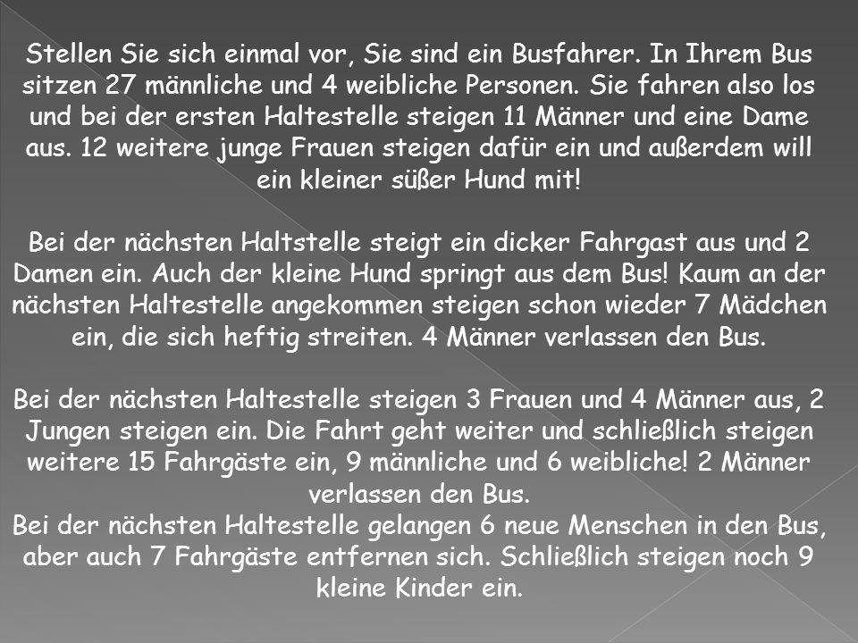 Stellen Sie sich einmal vor, Sie sind ein Busfahrer. In Ihrem Bus sitzen 27 männliche und 4 weibliche Personen. Sie fahren also los und bei der ersten