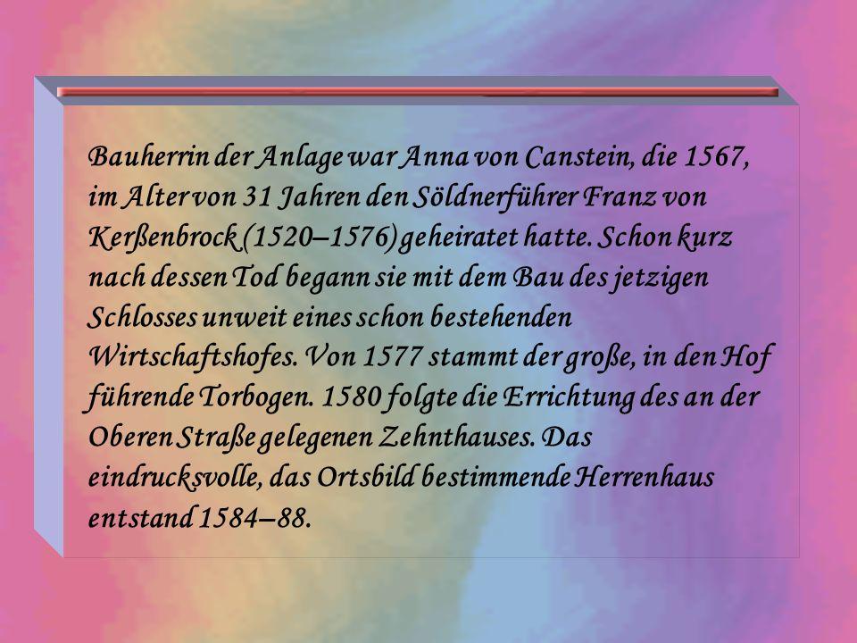 Bauherrin der Anlage war Anna von Canstein, die 1567, im Alter von 31 Jahren den Söldnerführer Franz von Kerßenbrock (1520–1576) geheiratet hatte. Sch