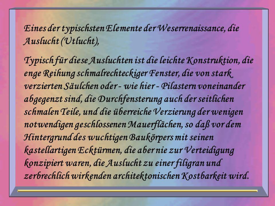 Eines der typischsten Elemente der Weserrenaissance, die Auslucht (Utlucht), Typisch für diese Ausluchten ist die leichte Konstruktion, die enge Reihu