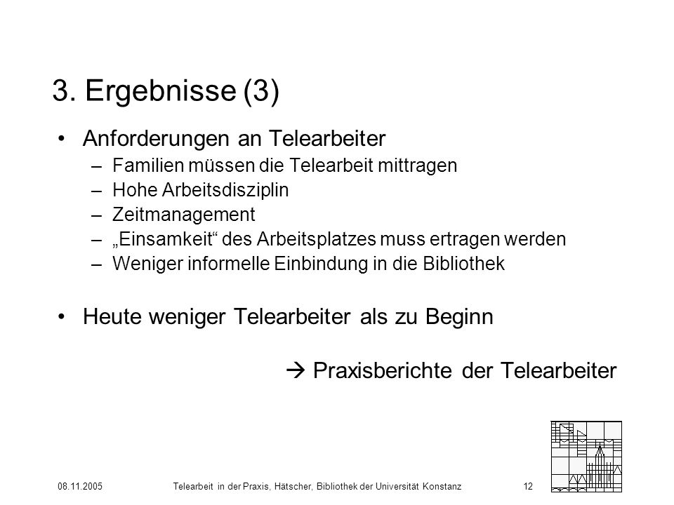 08.11.2005Telearbeit in der Praxis, Hätscher, Bibliothek der Universität Konstanz12 3. Ergebnisse (3) Anforderungen an Telearbeiter –Familien müssen d