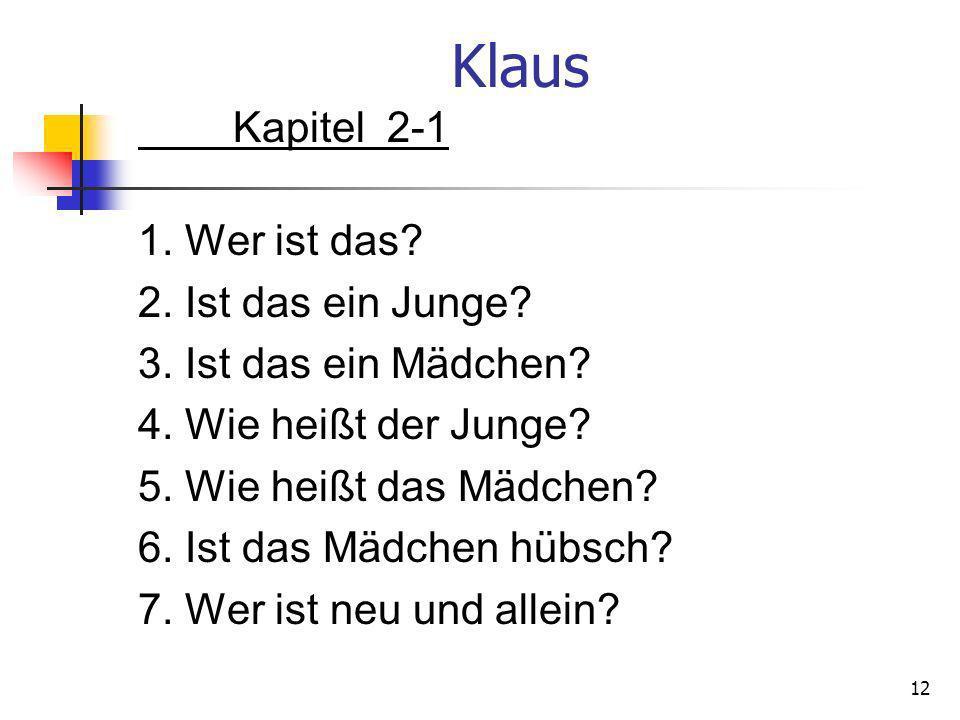 Klaus Kapitel 2-1 1. Wer ist das? 2. Ist das ein Junge? 3. Ist das ein Mädchen? 4. Wie heißt der Junge? 5. Wie heißt das Mädchen? 6. Ist das Mädchen h