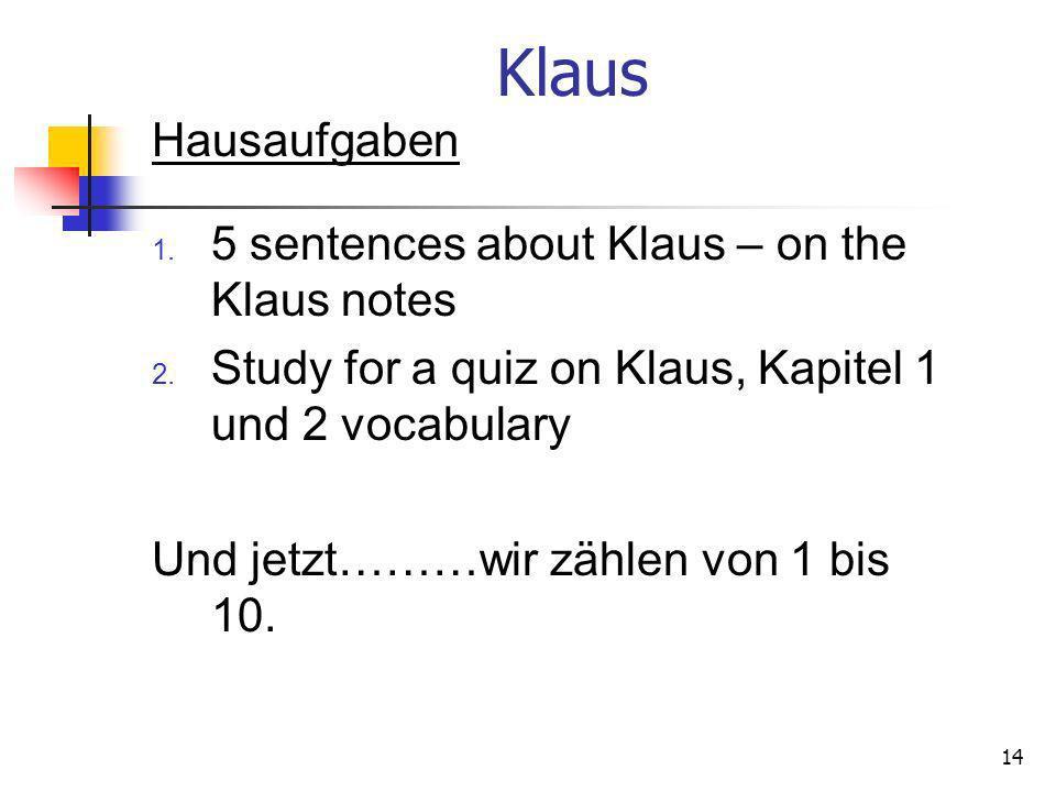 Klaus Hausaufgaben 1. 5 sentences about Klaus – on the Klaus notes 2. Study for a quiz on Klaus, Kapitel 1 und 2 vocabulary Und jetzt………wir zählen von
