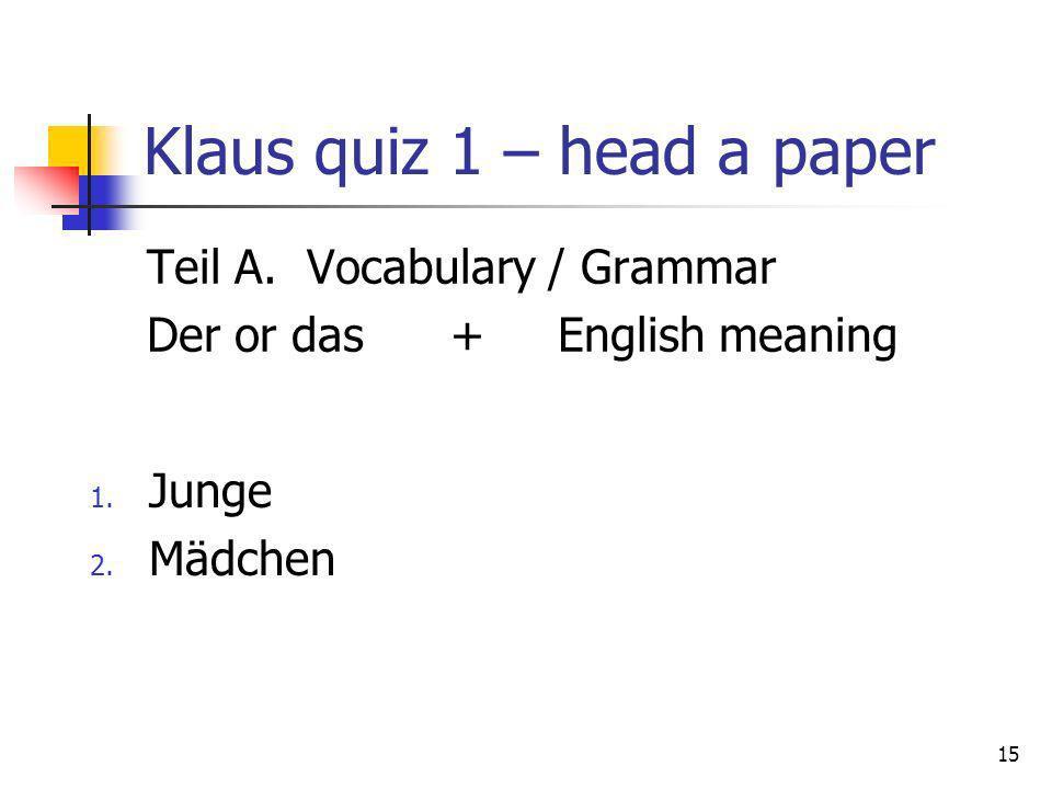 Klaus quiz 1 – head a paper Teil A. Vocabulary / Grammar Der or das + English meaning 15 1. Junge 2. Mädchen