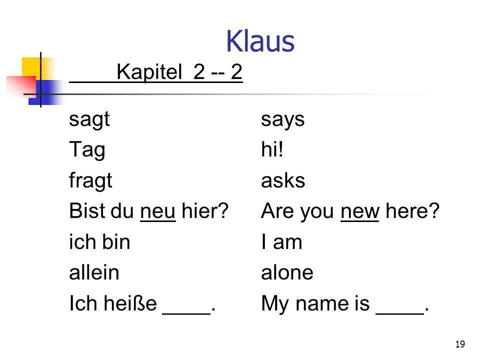Klaus Kapitel 2 -- 2 sagtsays Taghi! fragtasks Bist du neu hier?Are you new here? ich binI am alleinalone Ich heiße ____.My name is ____. 19