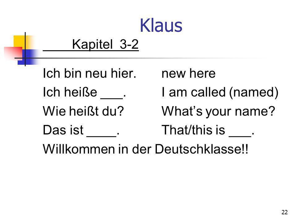 Klaus Kapitel 3-2 Ich bin neu hier.new here Ich heiße ___.I am called (named) Wie heißt du?Whats your name? Das ist ____.That/this is ___. Willkommen