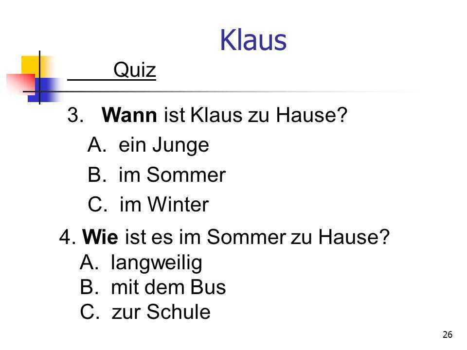 Klaus Quiz 3. Wann ist Klaus zu Hause? A. ein Junge B. im Sommer C. im Winter 26 4. Wie ist es im Sommer zu Hause? A. langweilig B. mit dem Bus C. zur