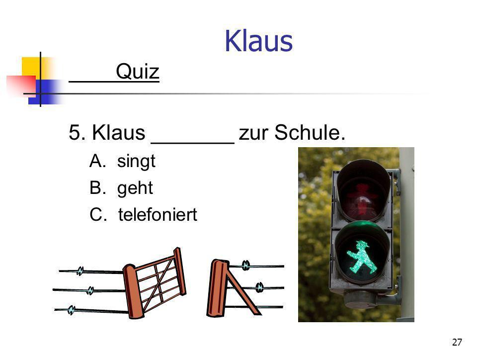 Klaus Quiz 5. Klaus _______ zur Schule. A. singt B. geht C. telefoniert 27
