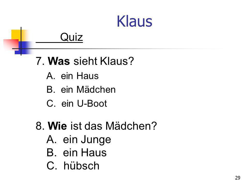 Klaus Quiz 7. Was sieht Klaus? A. ein Haus B. ein Mädchen C. ein U-Boot 29 8. Wie ist das Mädchen? A. ein Junge B. ein Haus C. hübsch