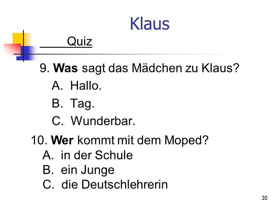 Klaus Quiz 9. Was sagt das Mädchen zu Klaus? A. Hallo. B. Tag. C. Wunderbar. 30 10. Wer kommt mit dem Moped? A. in der Schule B. ein Junge C. die Deut