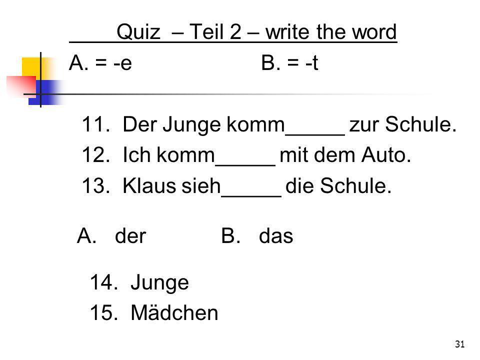 Quiz – Teil 2 – write the word A. = -eB. = -t 11. Der Junge komm_____ zur Schule. 12. Ich komm_____ mit dem Auto. 13. Klaus sieh_____ die Schule. A. d
