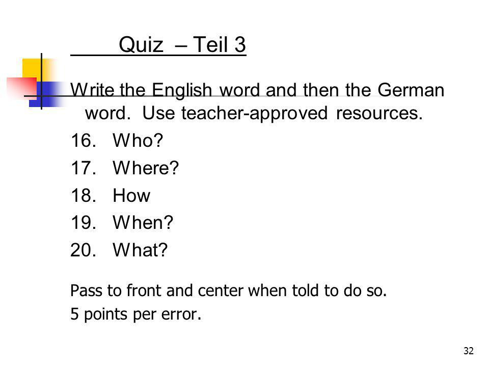 Quiz – Teil 3 Write the English word and then the German word. Use teacher-approved resources. 16. Who? 17. Where? 18. How 19. When? 20. What? 32 Pass