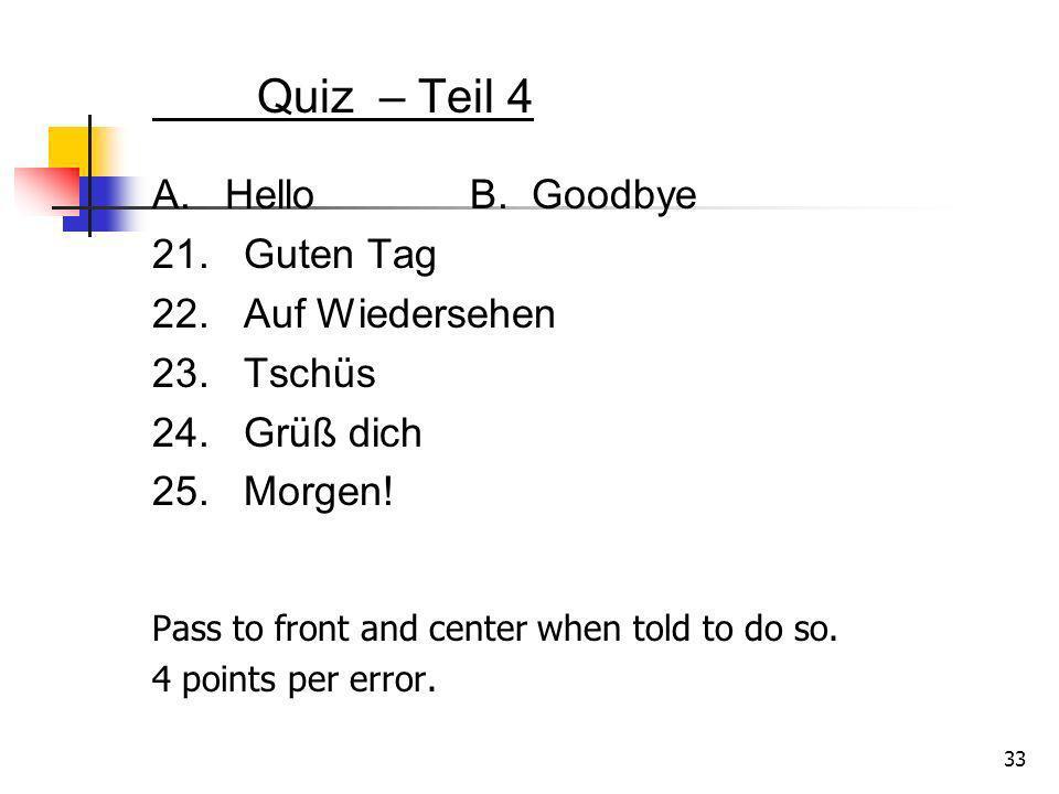 Quiz – Teil 4 A. HelloB. Goodbye 21. Guten Tag 22. Auf Wiedersehen 23. Tschüs 24. Grüß dich 25. Morgen! 33 Pass to front and center when told to do so