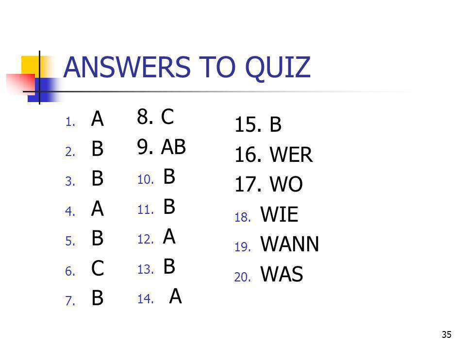 ANSWERS TO QUIZ 1. A 2. B 3. B 4. A 5. B 6. C 7. B 35 8. C 9. AB 10. B 11. B 12. A 13. B 14. A 15. B 16. WER 17. WO 18. WIE 19. WANN 20. WAS