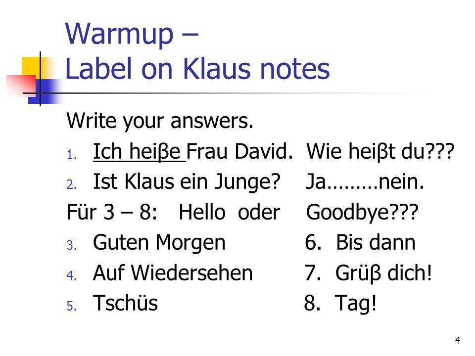 Warmup – Label on Klaus notes Write your answers. 1. Ich heiβe Frau David. Wie heiβt du??? 2. Ist Klaus ein Junge? Ja………nein. Für 3 – 8: Hello oder Go