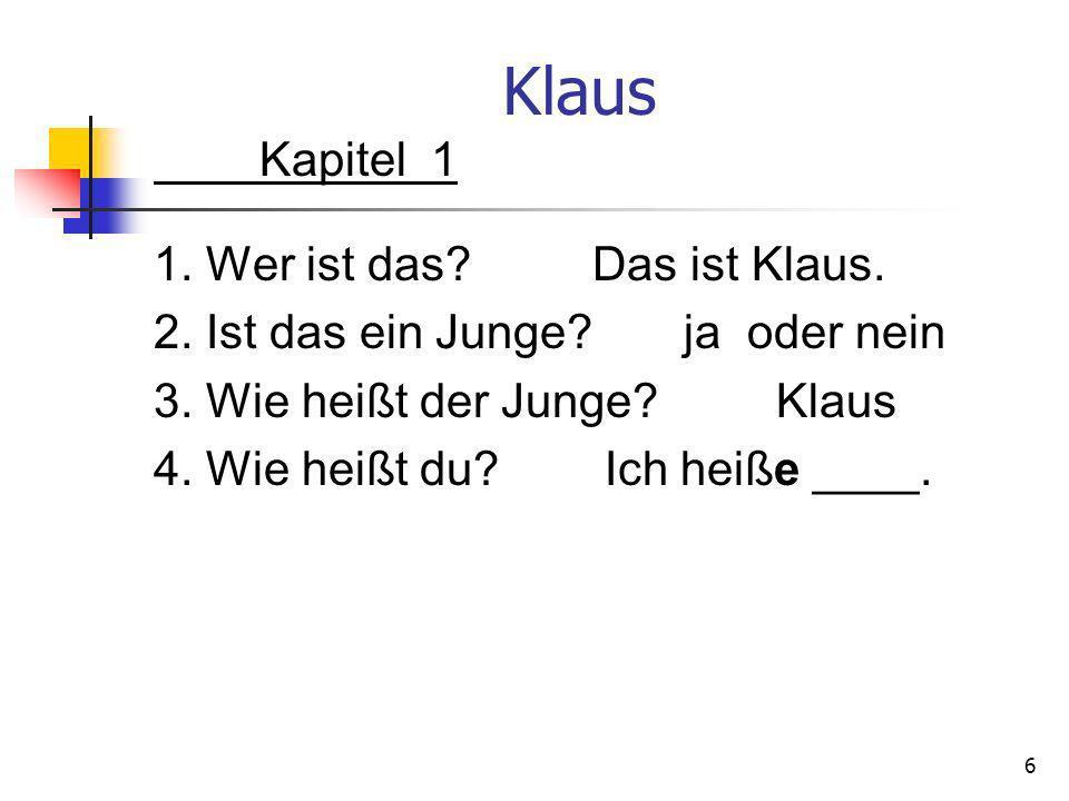 Klaus Kapitel 1 1. Wer ist das? Das ist Klaus. 2. Ist das ein Junge? ja oder nein 3. Wie heißt der Junge? Klaus 4. Wie heißt du? Ich heiße ____. 6