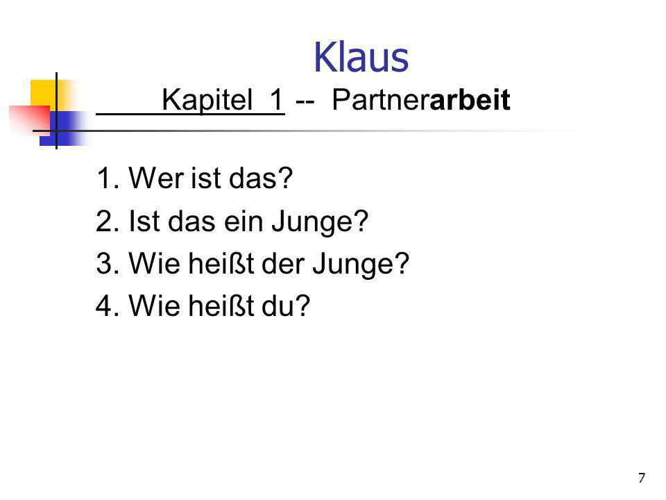 Klaus Kapitel 1-- Partnerarbeit 1. Wer ist das? 2. Ist das ein Junge? 3. Wie heißt der Junge? 4. Wie heißt du? 7