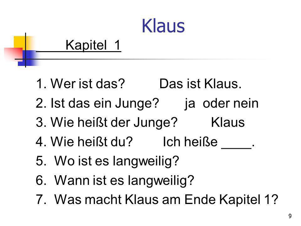 Klaus Kapitel 1 1. Wer ist das? Das ist Klaus. 2. Ist das ein Junge? ja oder nein 3. Wie heißt der Junge? Klaus 4. Wie heißt du? Ich heiße ____. 5. Wo