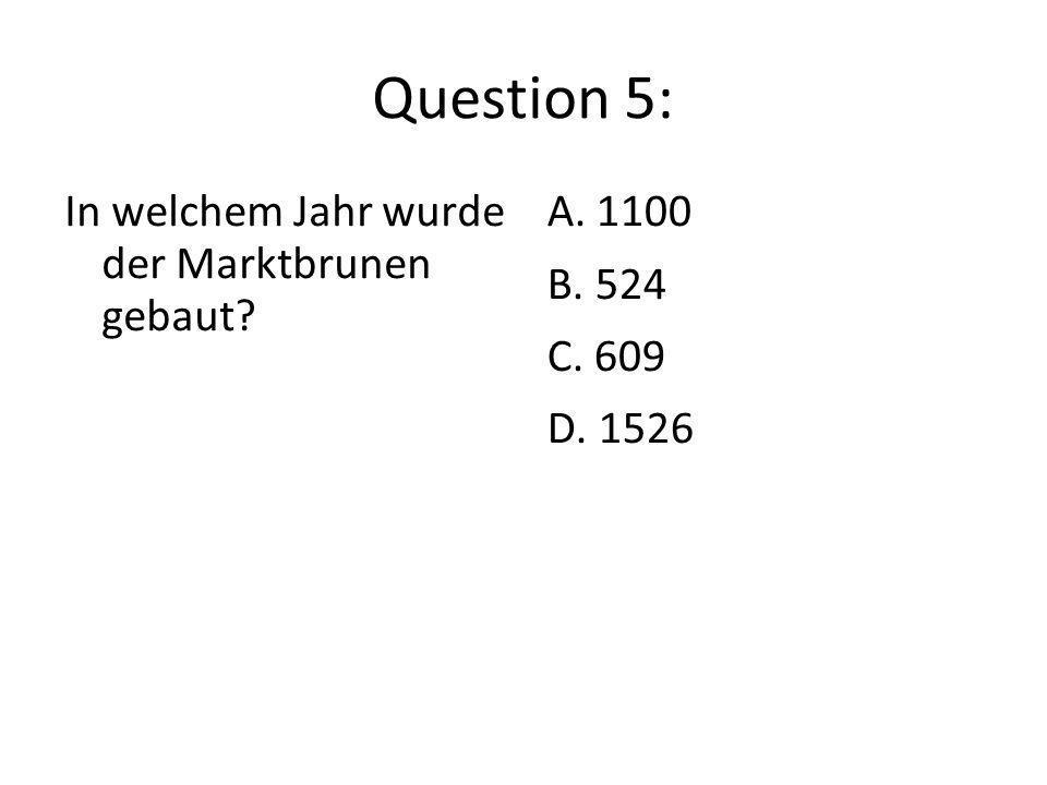 Question 5: In welchem Jahr wurde der Marktbrunen gebaut? A. 1100 B. 524 C. 609 D. 1526