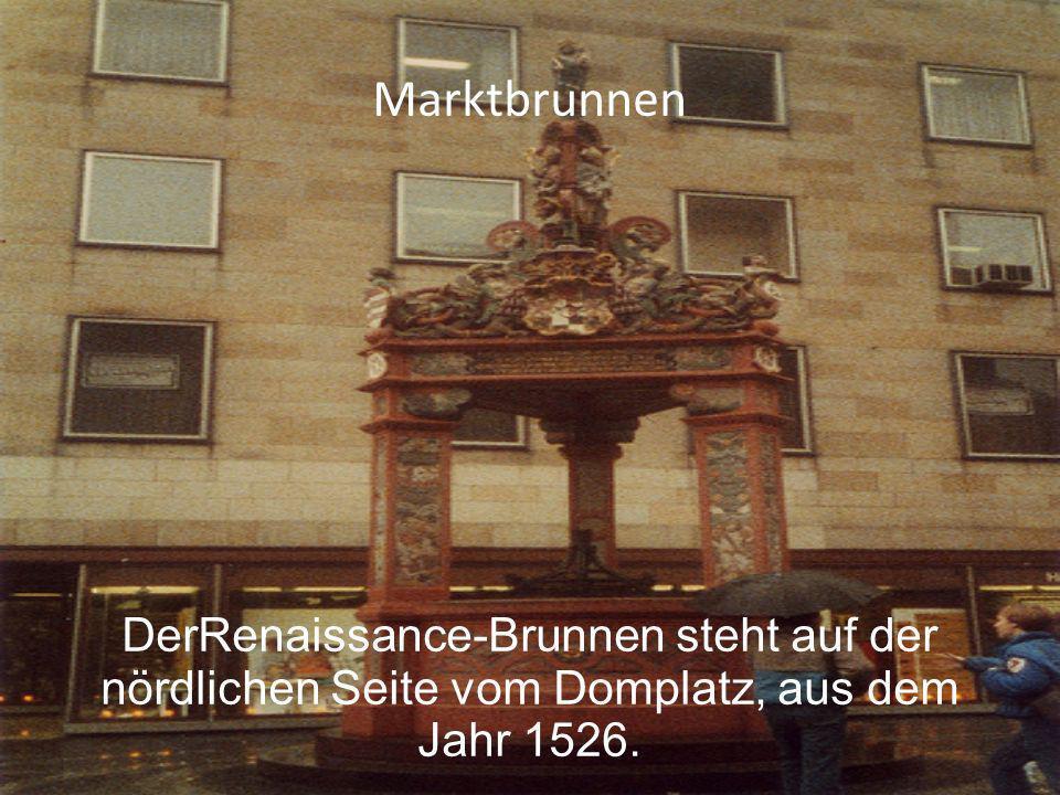Marktbrunnen DerRenaissance-Brunnen steht auf der nördlichen Seite vom Domplatz, aus dem Jahr 1526.