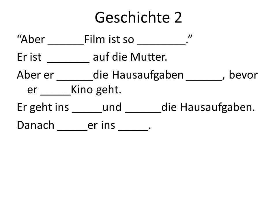 Geschichte 2 Aber ______Film ist so ________. Er ist _______ auf die Mutter. Aber er ______die Hausaufgaben ______, bevor er _____Kino geht. Er geht i