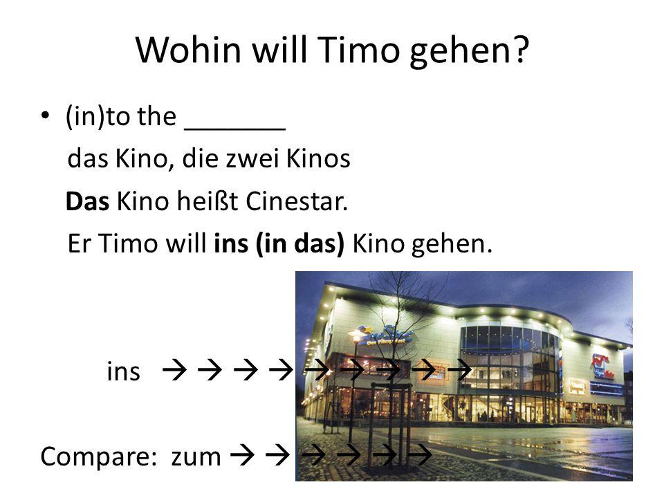 Wohin will Timo gehen? (in)to the _______ das Kino, die zwei Kinos Das Kino heißt Cinestar. Er Timo will ins (in das) Kino gehen. ins Compare: zum