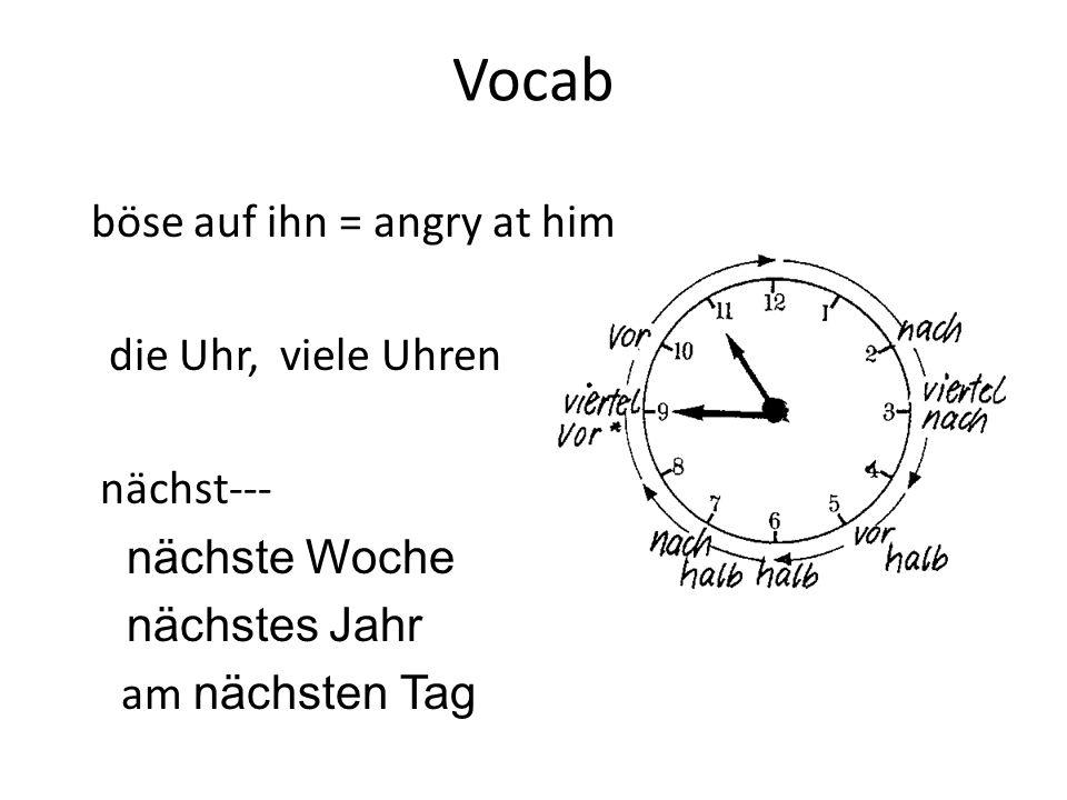 Vocab böse auf ihn = angry at him die Uhr, viele Uhren nächst--- nächste Woche nächstes Jahr am nächsten Tag