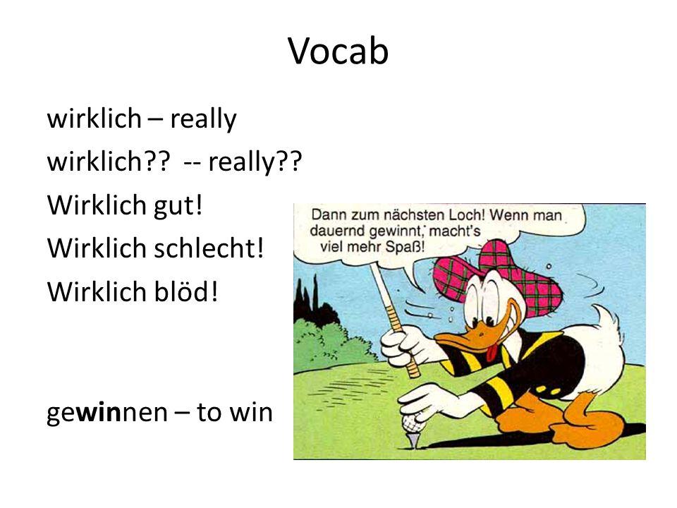 Vocab wirklich – really wirklich?? -- really?? Wirklich gut! Wirklich schlecht! Wirklich blöd! gewinnen – to win