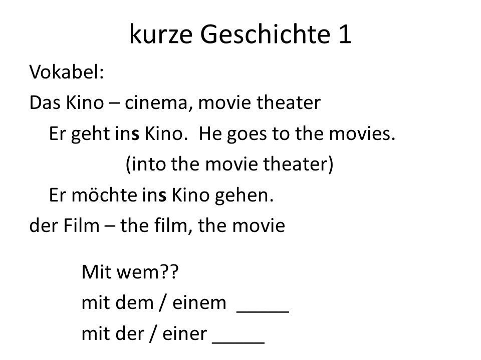 kurze Geschichte 1 Vokabel: Das Kino – cinema, movie theater Er geht ins Kino. He goes to the movies. (into the movie theater) Er möchte ins Kino gehe