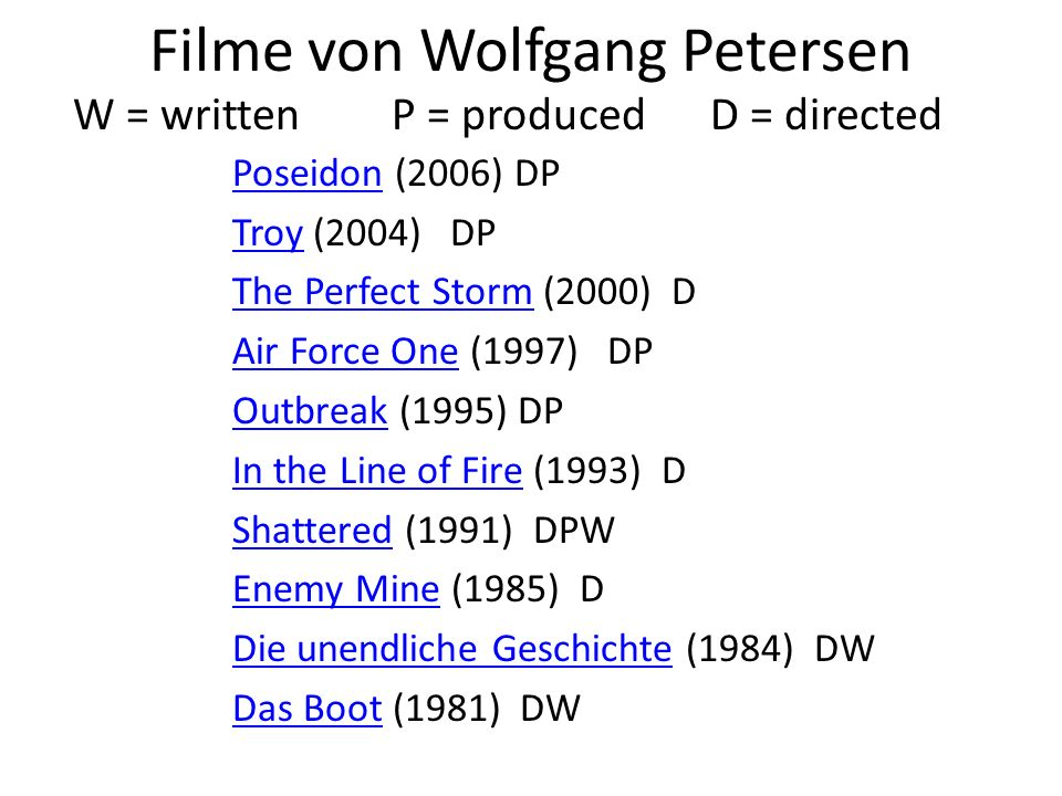Filme von Wolfgang Petersen PoseidonPoseidon (2006) DP TroyTroy (2004) DP The Perfect StormThe Perfect Storm (2000) D Air Force OneAir Force One (1997