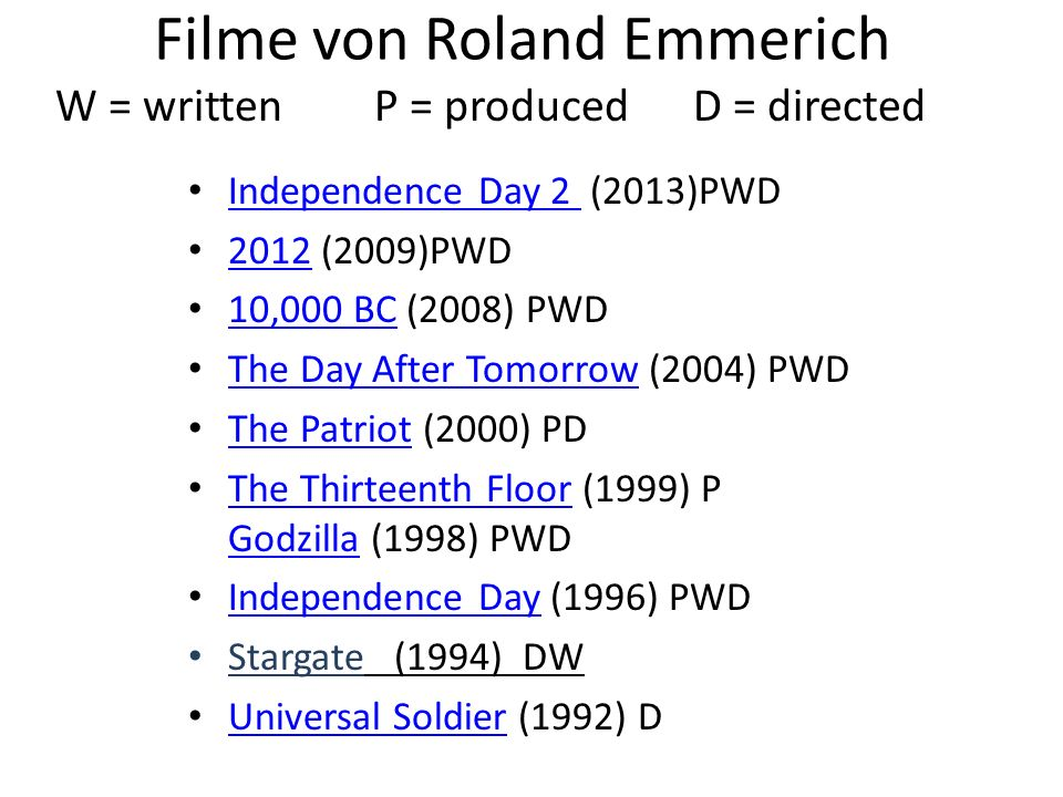 Filme von Roland Emmerich W = writtenP = producedD = directed Independence Day 2 (2013)PWD Independence Day 2 2012 (2009)PWD 2012 10,000 BC (2008) PWD