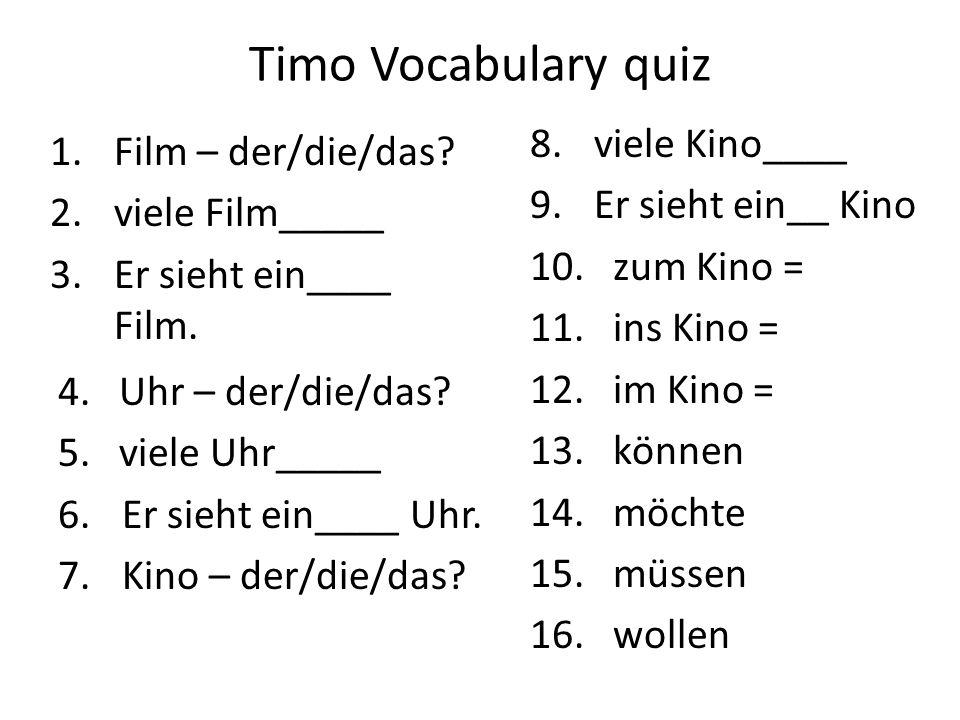 Timo Vocabulary quiz 1.Film – der/die/das? 2.viele Film_____ 3.Er sieht ein____ Film. 8.viele Kino____ 9.Er sieht ein__ Kino 10. zum Kino = 11. ins Ki