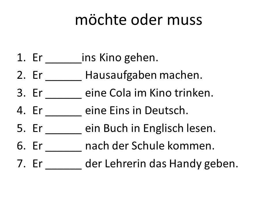 möchte oder muss 1.Er ______ins Kino gehen. 2.Er ______ Hausaufgaben machen. 3.Er ______ eine Cola im Kino trinken. 4.Er ______ eine Eins in Deutsch.
