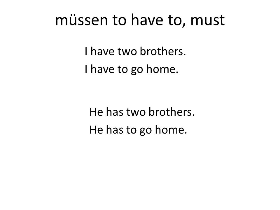 müssen to have to, must I have two brothers. I have to go home. He has two brothers. He has to go home.