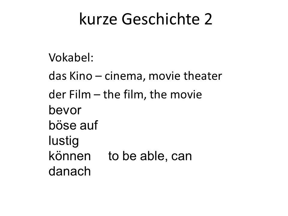 kurze Geschichte 2 Vokabel: das Kino – cinema, movie theater der Film – the film, the movie bevor böse auf lustig können to be able, can danach