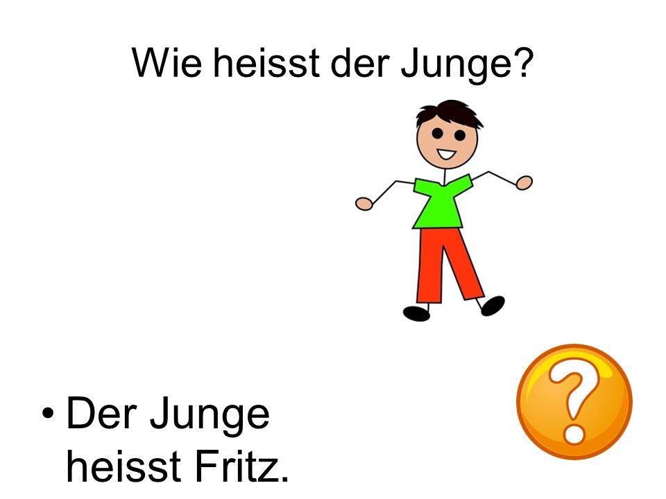 Wie heisst der Junge Der Junge heisst Fritz.