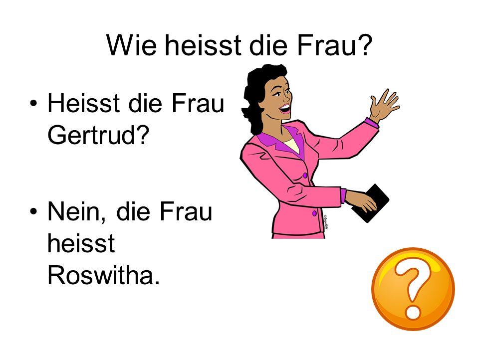 Wie heisst die Frau Heisst die Frau Gertrud Nein, die Frau heisst Roswitha.