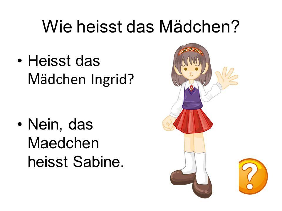 Wie heisst das Mädchen Heisst das M ӓdchen Ingrid Nein, das Maedchen heisst Sabine.
