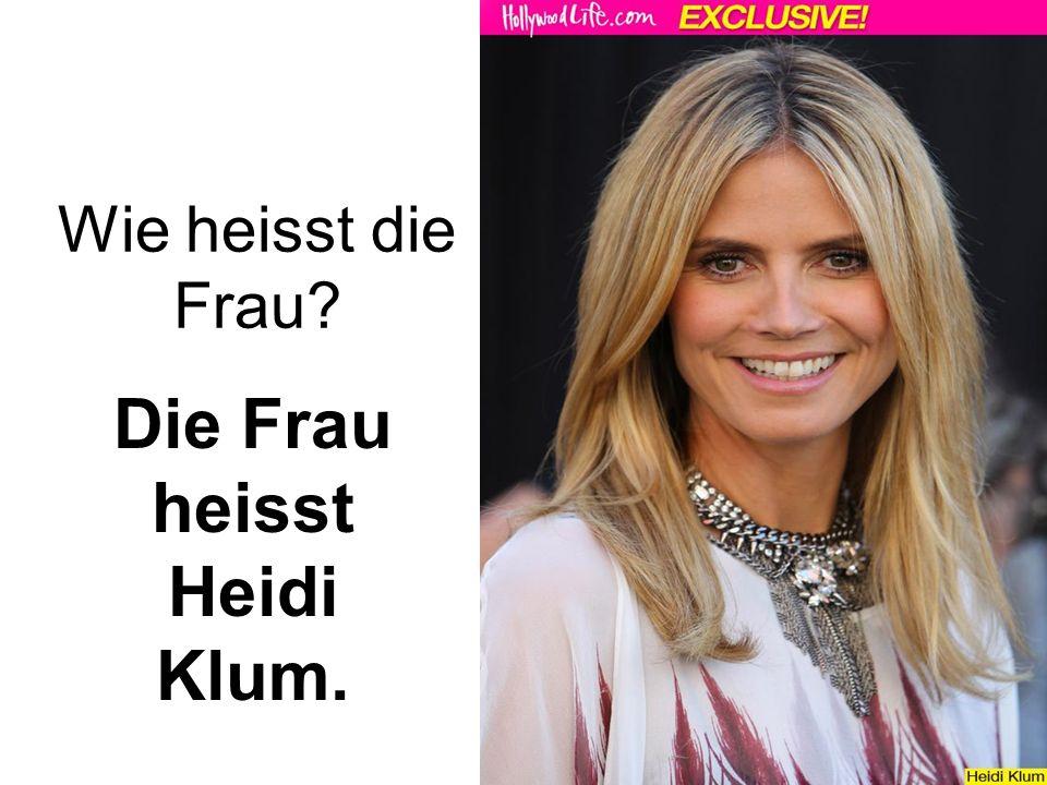 Wie heisst die Frau Die Frau heisst Heidi Klum.