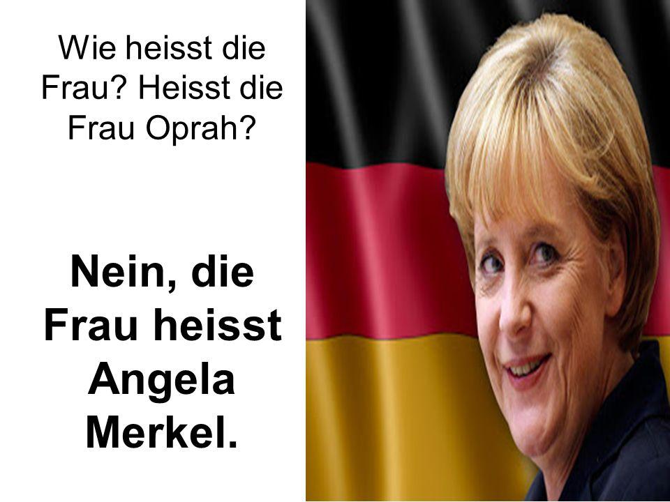 Wie heisst die Frau Heisst die Frau Oprah Nein, die Frau heisst Angela Merkel.