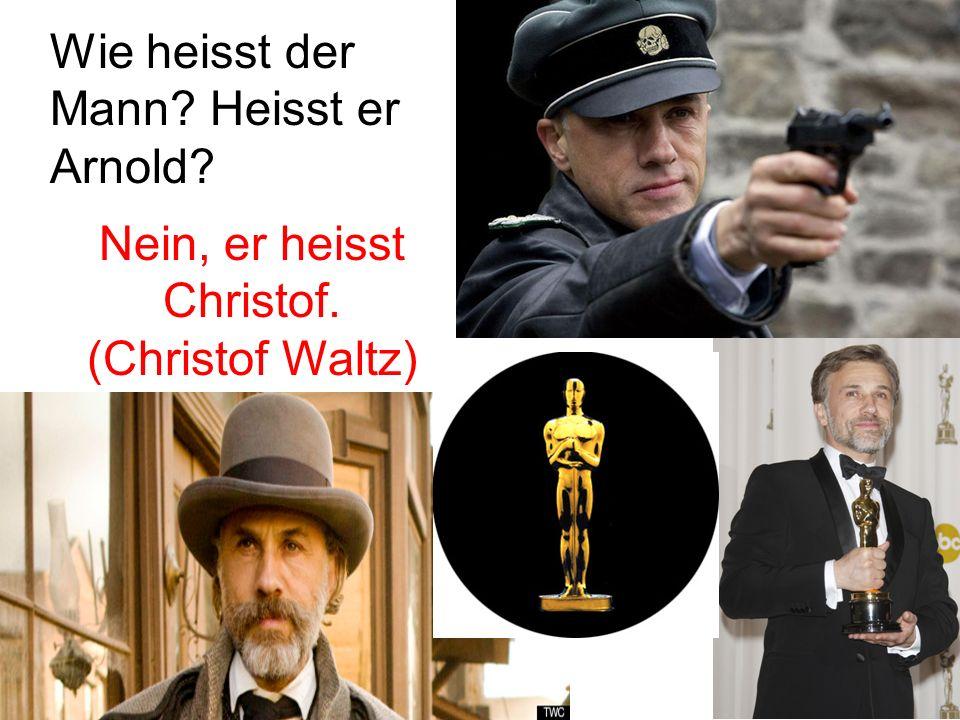 Wie heisst der Mann Heisst er Arnold Nein, er heisst Christof. (Christof Waltz)