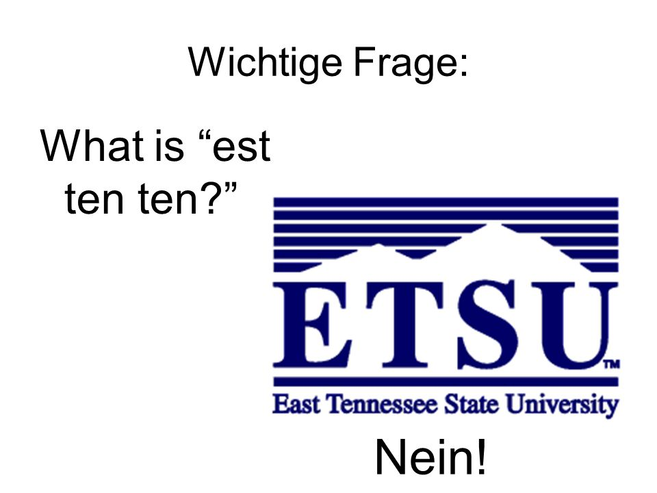 Wichtige Frage: What is est ten ten? Nein!