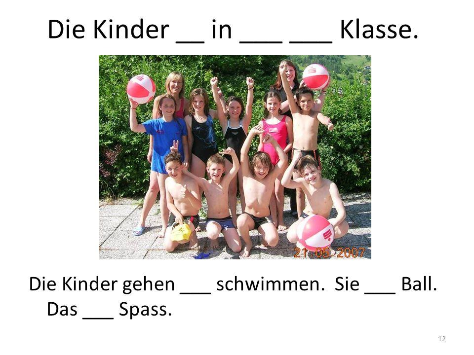 12 Die Kinder __ in ___ ___ Klasse. Die Kinder gehen ___ schwimmen. Sie ___ Ball. Das ___ Spass.