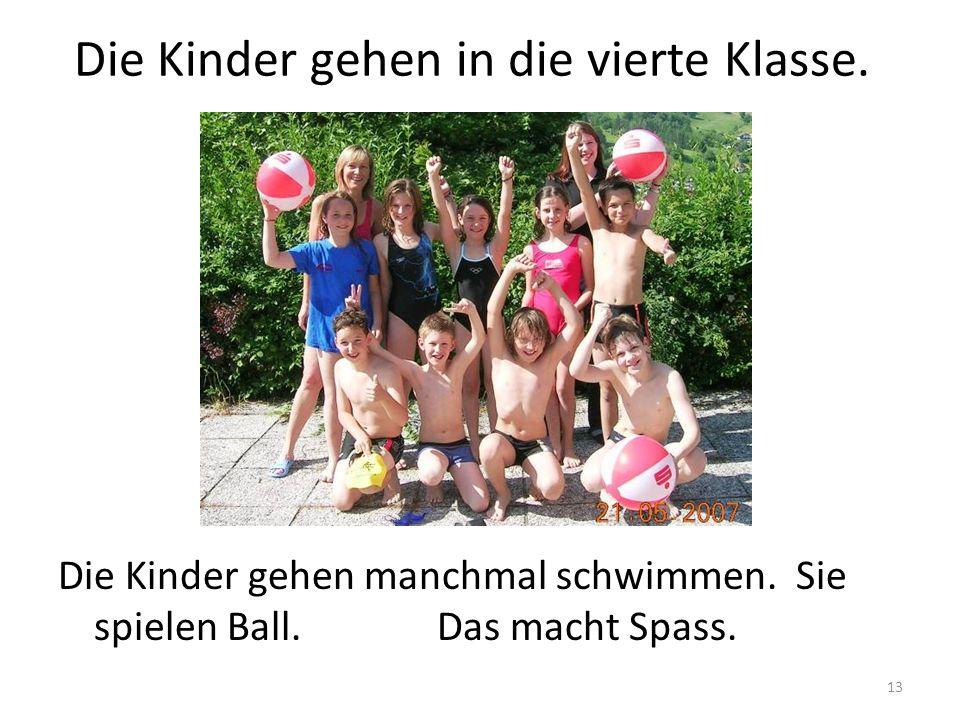 13 Die Kinder gehen in die vierte Klasse. Die Kinder gehen manchmal schwimmen. Sie spielen Ball. Das macht Spass.