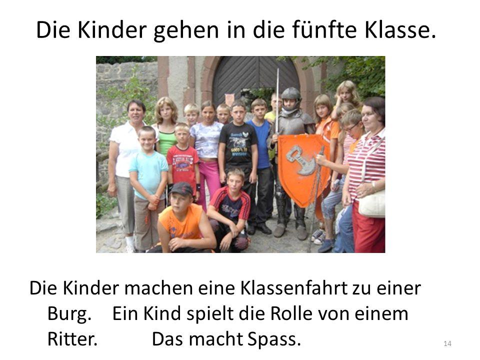 14 Die Kinder gehen in die fünfte Klasse. Die Kinder machen eine Klassenfahrt zu einer Burg. Ein Kind spielt die Rolle von einem Ritter. Das macht Spa
