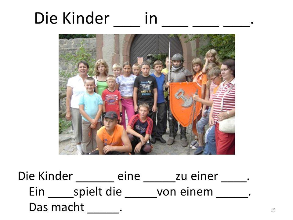 15 Die Kinder ___ in ___ ___ ___. Die Kinder ______ eine _____zu einer ____. Ein ____spielt die _____von einem _____. Das macht _____.
