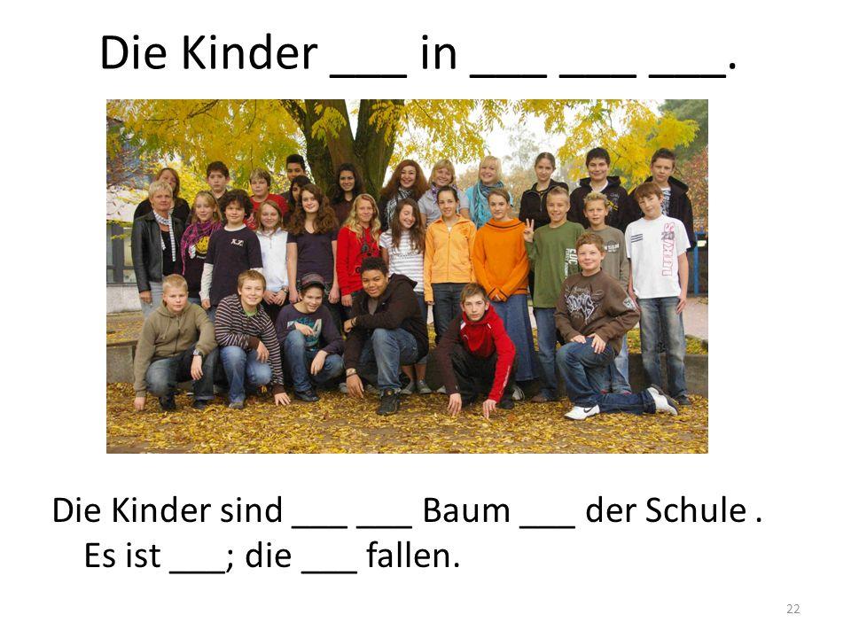 22 Die Kinder ___ in ___ ___ ___. Die Kinder sind ___ ___ Baum ___ der Schule. Es ist ___; die ___ fallen.