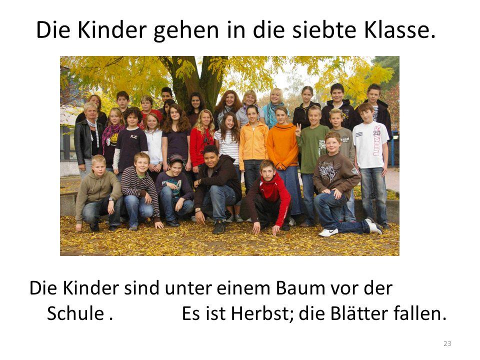 23 Die Kinder gehen in die siebte Klasse. Die Kinder sind unter einem Baum vor der Schule. Es ist Herbst; die Blätter fallen.